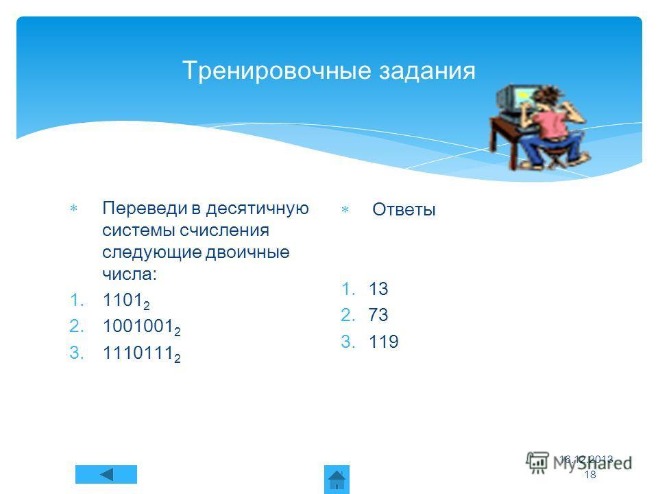 Тренировочные задания Переведи в десятичную системы счисления следующие двоичные числа: 1.1101 2 2.1001001 2 3.1110111 2 Ответы 1.13 2.73 3.119 16.12.2013 18