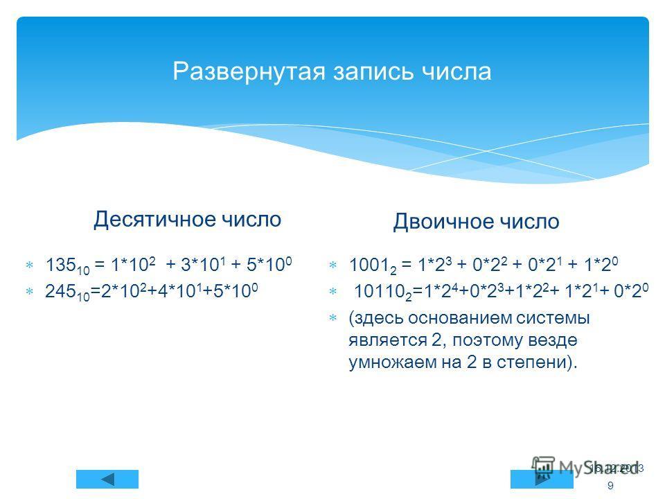 Развернутая запись числа Десятичное число 135 10 = 1*10 2 + 3*10 1 + 5*10 0 245 10 =2*10 2 +4*10 1 +5*10 0 Двоичное число 1001 2 = 1*2 3 + 0*2 2 + 0*2 1 + 1*2 0 10110 2 =1*2 4 +0*2 3 +1*2 2 + 1*2 1 + 0*2 0 (здесь основанием системы является 2, поэтом