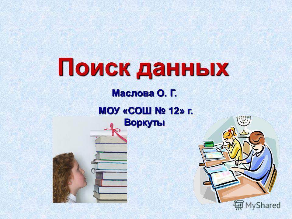 Поиск данных Маслова О. Г. МОУ «СОШ 12» г. Воркуты МОУ «СОШ 12» г. Воркуты