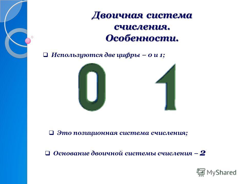 Двоичная система счисления. Особенности. Используются две цифры – 0 и 1; Основание двоичной системы счисления – 2 Это позиционная система счисления;