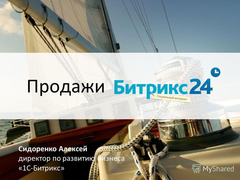 Продажи Сидоренко Алексей директор по развитию бизнеса «1С-Битрикс»