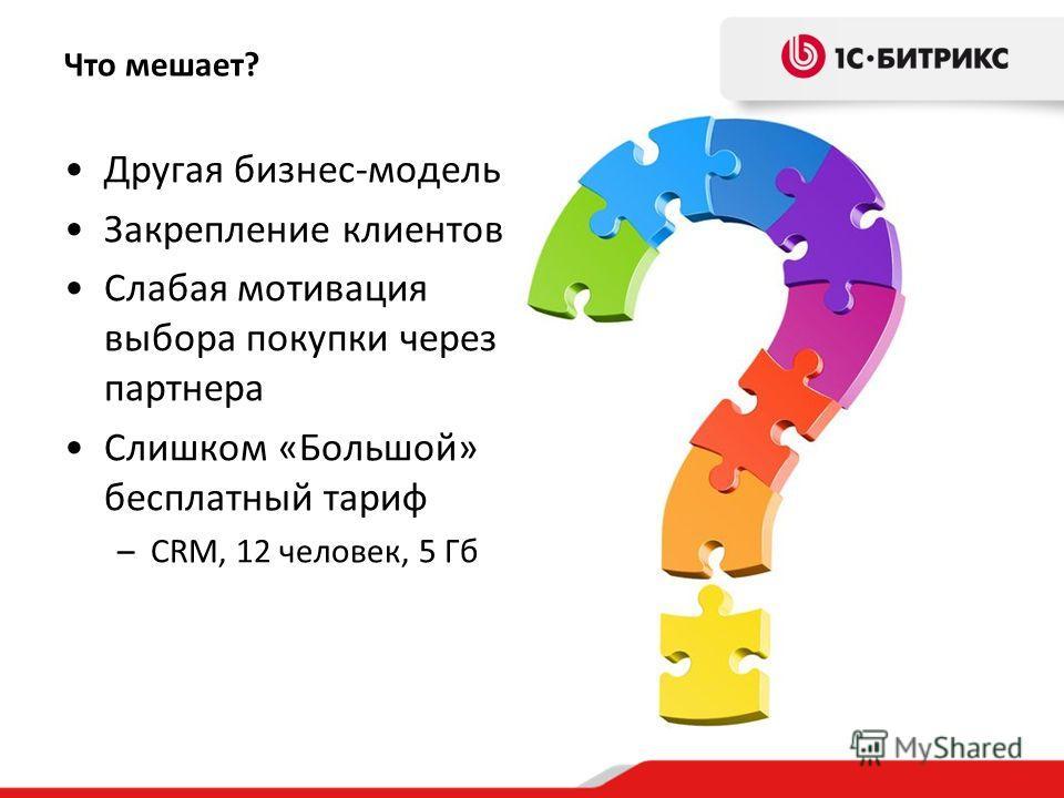 Что мешает? Другая бизнес-модель Закрепление клиентов Слабая мотивация выбора покупки через партнера Слишком «Большой» бесплатный тариф –CRM, 12 человек, 5 Гб