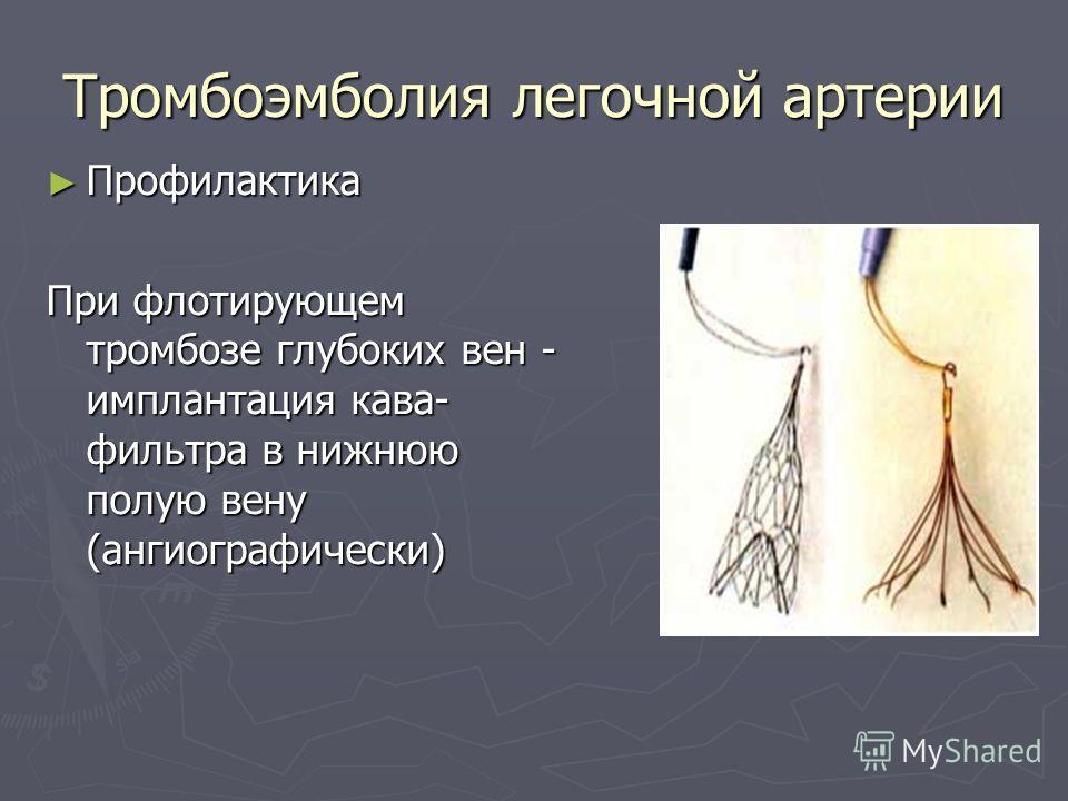 Тромбоэмболия легочной артерии Профилактика Профилактика При флотирующем тромбозе глубоких вен - имплантация кава- фильтра в нижнюю полую вену (ангиографически)