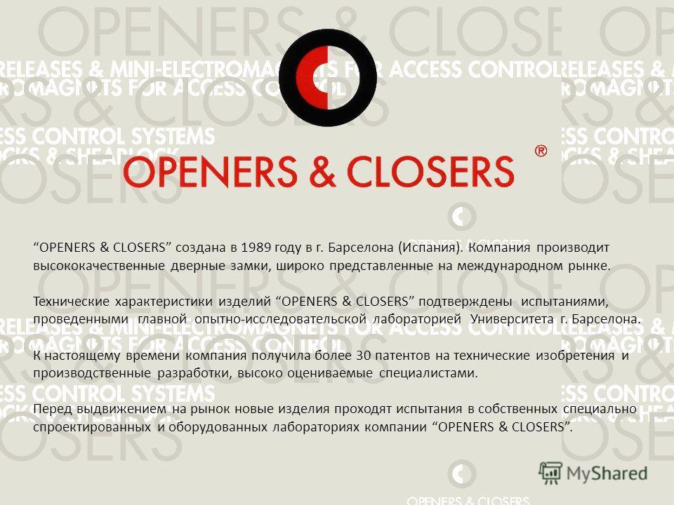 OPENERS & CLOSERS создана в 1989 году в г. Барселона (Испания). Компания производит высококачественные дверные замки, широко представленные на международном рынке. Технические характеристики изделий OPENERS & CLOSERS подтверждены испытаниями, проведе