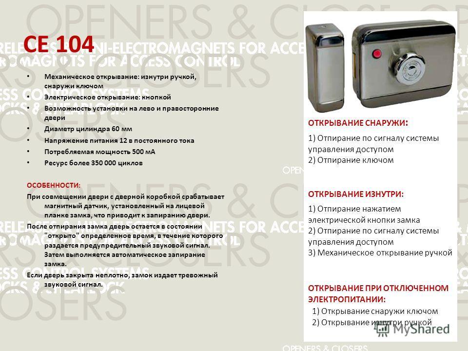 CE 104 Механическое открывание: изнутри ручкой, снаружи ключом Электрическое открывание: кнопкой Возможность установки на лево и правосторонние двери Диаметр цилиндра 60 мм Напряжение питания 12 в постоянного тока Потребляемая мощность 500 мА Ресурс