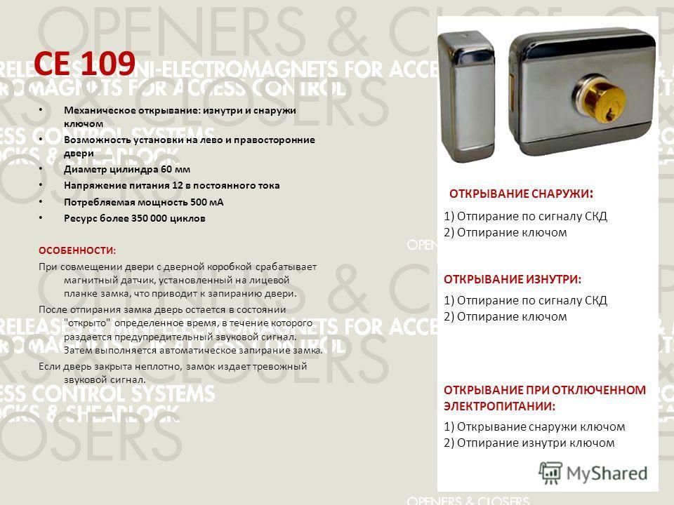 CE 109 Механическое открывание: изнутри и снаружи ключом Возможность установки на лево и правосторонние двери Диаметр цилиндра 60 мм Напряжение питания 12 в постоянного тока Потребляемая мощность 500 мА Ресурс более 350 000 циклов ОСОБЕННОСТИ: При со