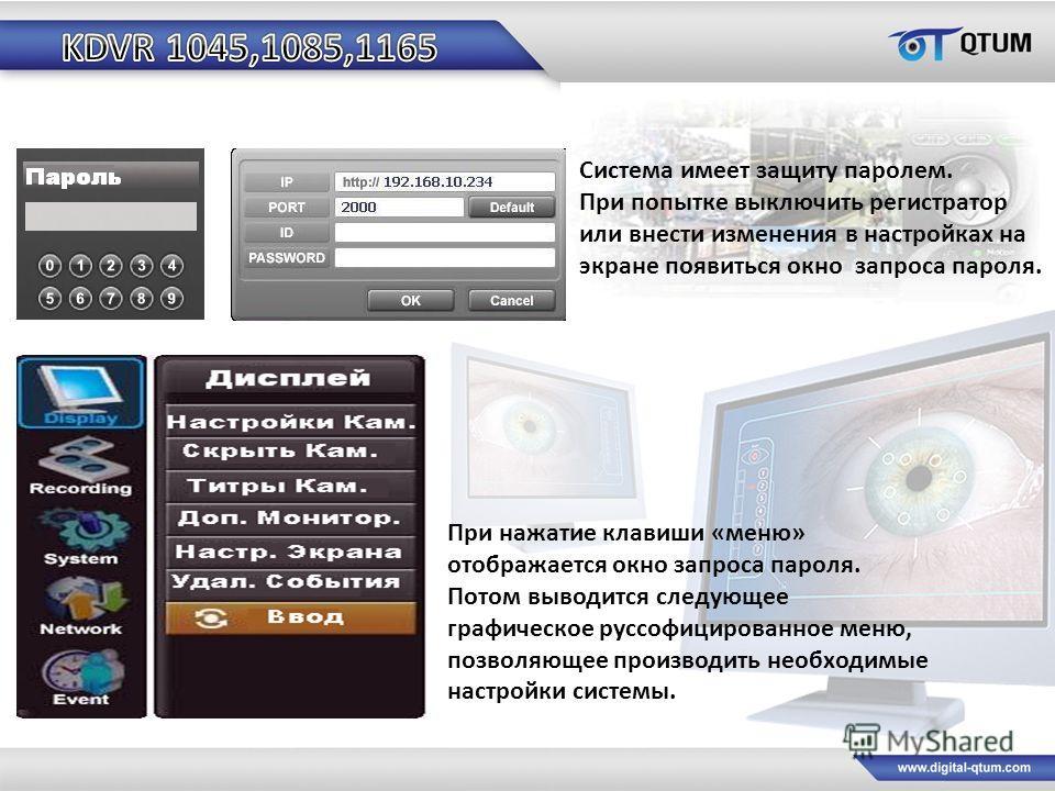 Система имеет защиту паролем. При попытке выключить регистратор или внести изменения в настройках на экране появиться окно запроса пароля. При нажатие клавиши «меню» отображается окно запроса пароля. Потом выводится следующее графическое руссофициров
