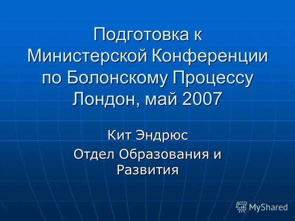 Подготовка к Министерской Конференции по Болонскому Процессу Лондон, май 2007 Кит Эндрюс Отдел Образования и Развития