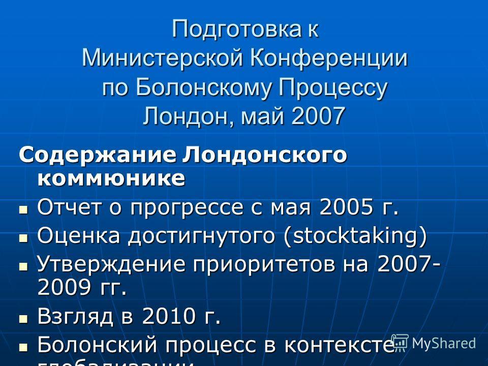Подготовка к Министерской Конференции по Болонскому Процессу Лондон, май 2007 Содержание Лондонского коммюнике Отчет о прогрессе с мая 2005 г. Отчет о прогрессе с мая 2005 г. Оценка достигнутого (stocktaking) Оценка достигнутого (stocktaking) Утвержд