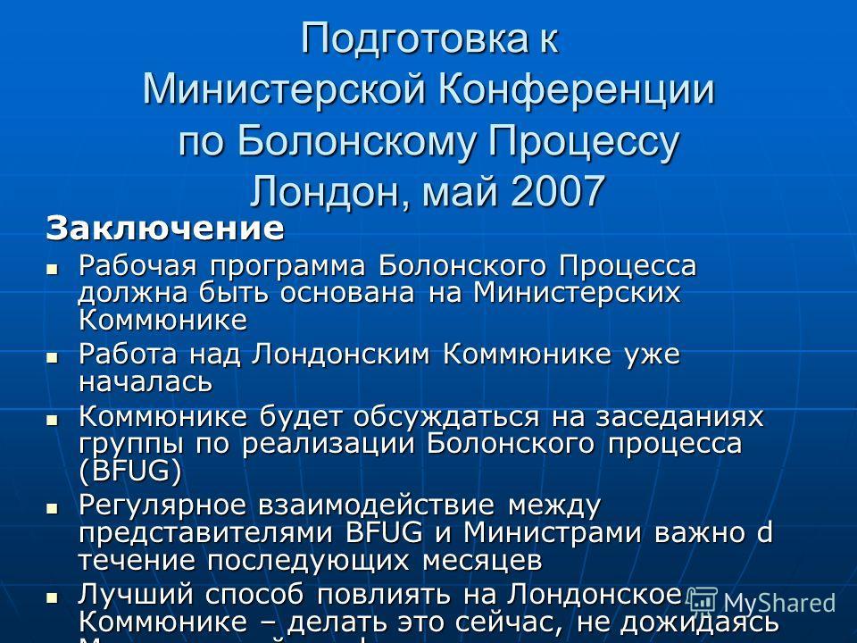 Подготовка к Министерской Конференции по Болонскому Процессу Лондон, май 2007 Заключение Рабочая программа Болонского Процесса должна быть основана на Министерских Коммюнике Рабочая программа Болонского Процесса должна быть основана на Министерских К