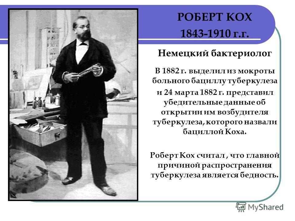 РОБЕРТ КОХ 1843-1910 г.г. Немецкий бактериолог В 1882 г. выделил из мокроты больного бациллу туберкулеза и 24 марта 1882 г. представил убедительные данные об открытии им возбудителя туберкулеза, которого назвали бациллой Коха. Роберт Кох считал, что
