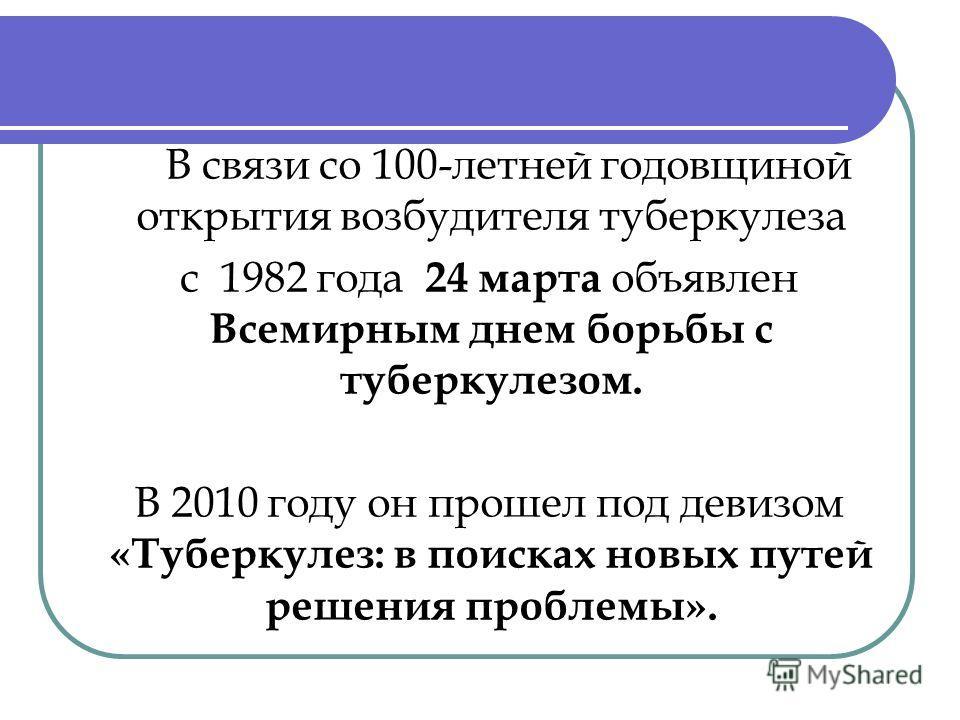 В связи со 100-летней годовщиной открытия возбудителя туберкулеза с 1982 года 24 марта объявлен Всемирным днем борьбы с туберкулезом. В 2010 году он прошел под девизом «Туберкулез: в поисках новых путей решения проблемы».