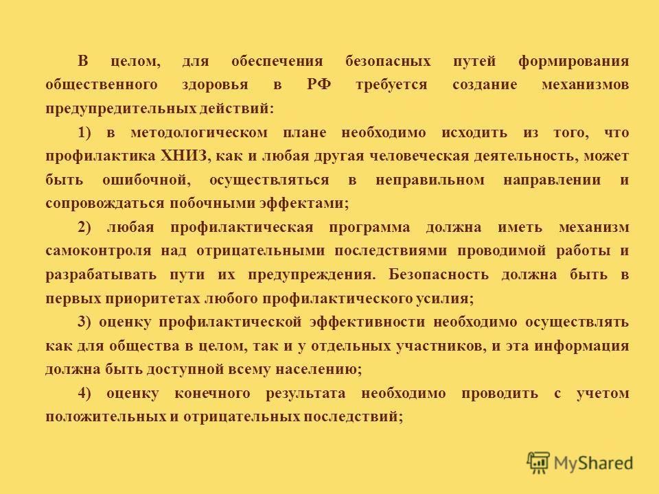 В целом, для обеспечения безопасных путей формирования общественного здоровья в РФ требуется создание механизмов предупредительных действий: 1) в методологическом плане необходимо исходить из того, что профилактика ХНИЗ, как и любая другая человеческ