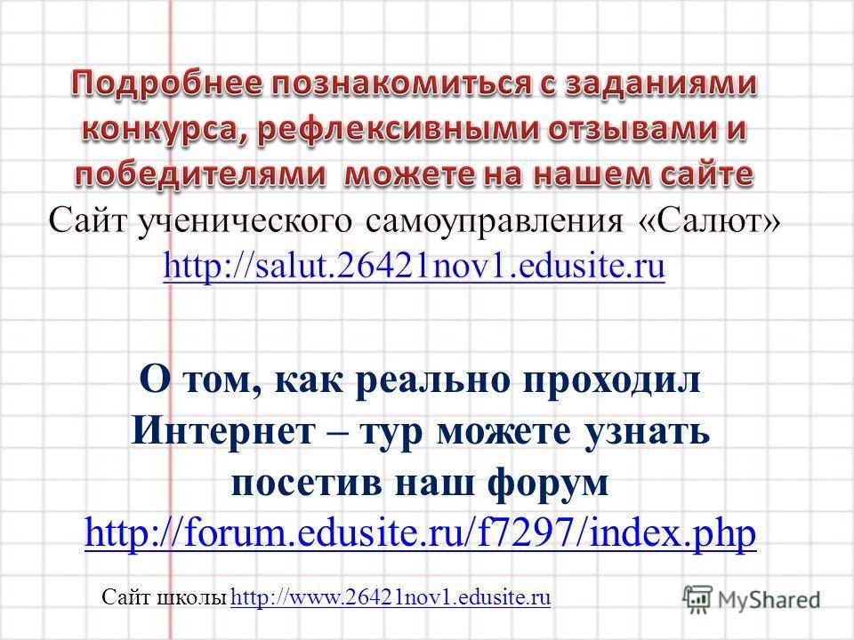 Сайт школы http://www.26421nov1.edusite.ruhttp://www.26421nov1.edusite.ru О том, как реально проходил Интернет – тур можете узнать посетив наш форум http://forum.edusite.ru/f7297/index.php http://forum.edusite.ru/f7297/index.php