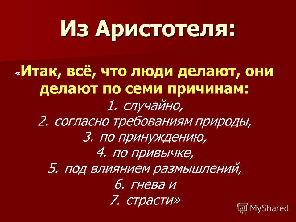 Из Аристотеля: « Итак, всё, что люди делают, они делают по семи причинам: 1.случайно, 2.согласно требованиям природы, 3.по принуждению, 4.по привычке, 5.под влиянием размышлений, 6.гнева и 7.страсти»