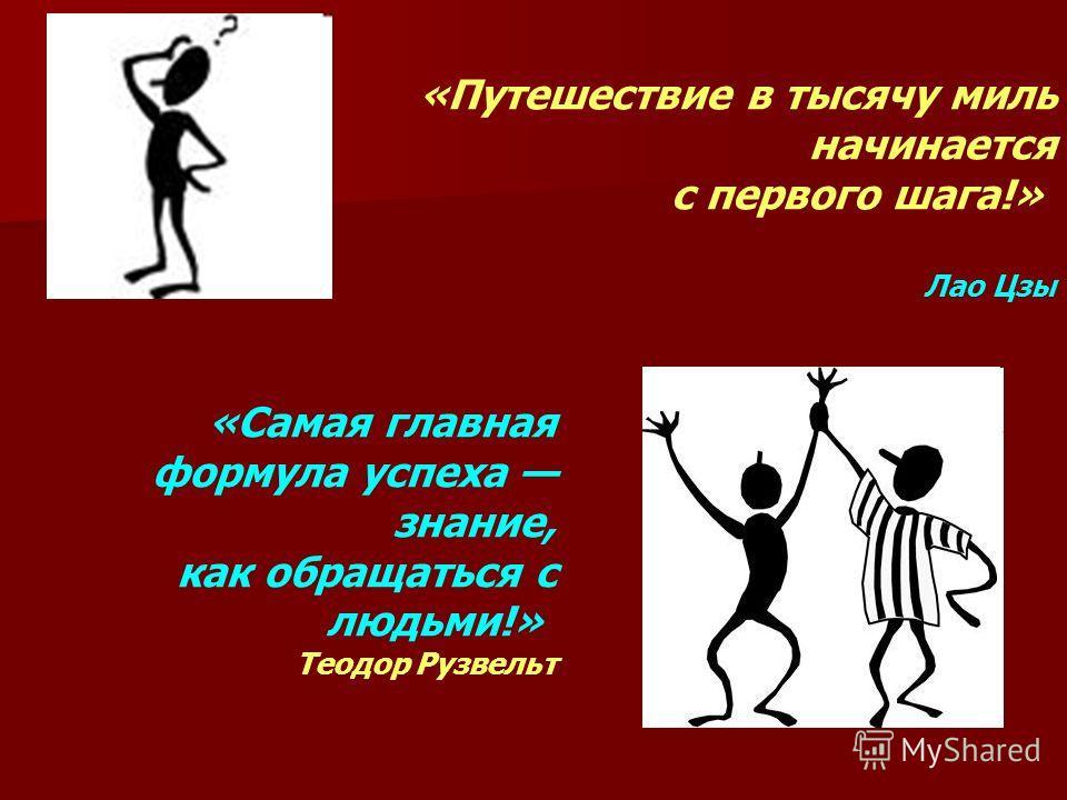«Путешествие в тысячу миль начинается с первого шага!» Лао Цзы «Самая главная формула успеха знание, как обращаться с людьми!» Теодор Рузвельт
