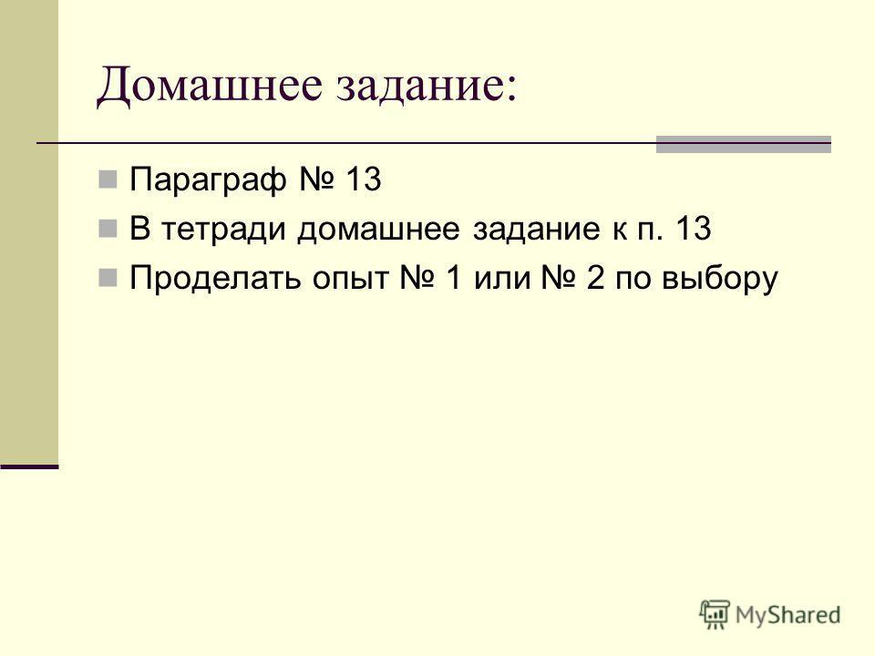 Домашнее задание: Параграф 13 В тетради домашнее задание к п. 13 Проделать опыт 1 или 2 по выбору