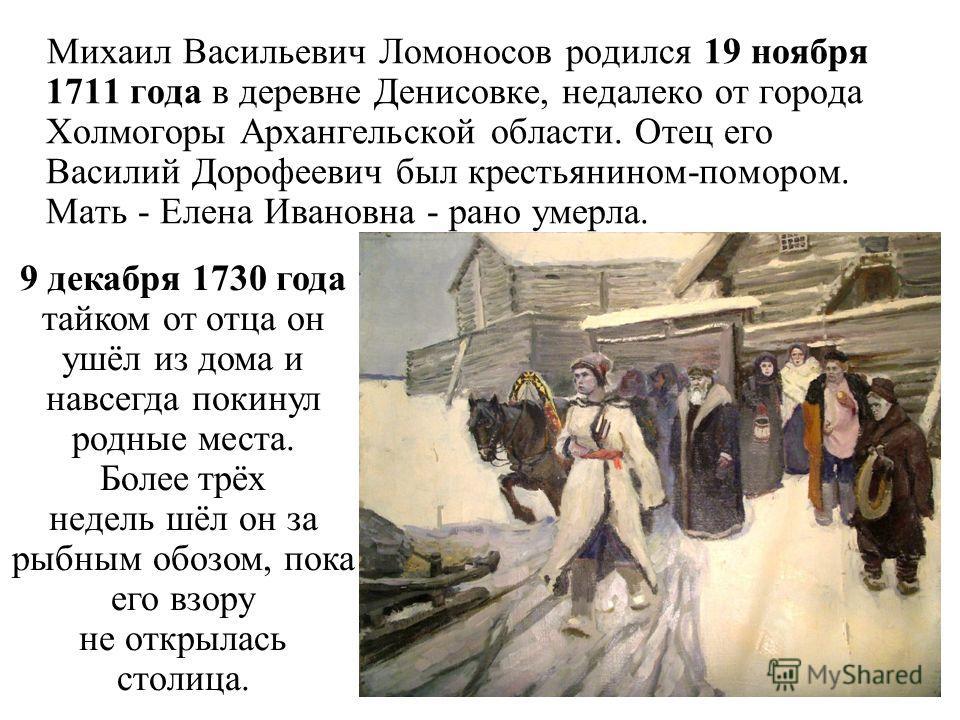 Михаил Васильевич Ломоносов родился 19 ноября 1711 года в деревне Денисовке, недалеко от города Холмогоры Архангельской области. Отец его Василий Дорофеевич был крестьянином-помором. Мать - Елена Ивановна - рано умерла. 9 декабря 1730 года тайком от