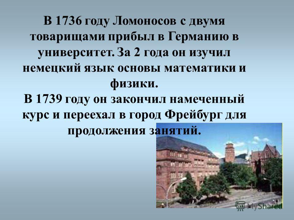 В 1736 году Ломоносов с двумя товарищами прибыл в Германию в университет. За 2 года он изучил немецкий язык основы математики и физики. В 1739 году он закончил намеченный курс и переехал в город Фрейбург для продолжения занятий.