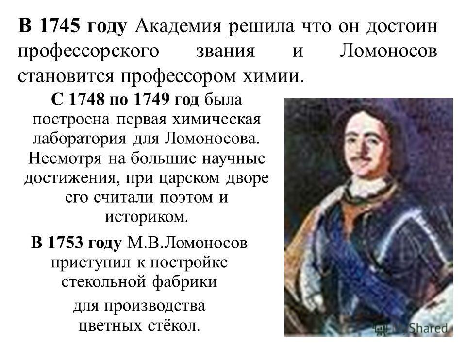 В 1745 году Академия решила что он достоин профессорского звания и Ломоносов становится профессором химии. В 1753 году М.В.Ломоносов приступил к постройке стекольной фабрики для производства цветных стёкол. С 1748 по 1749 год была построена первая хи