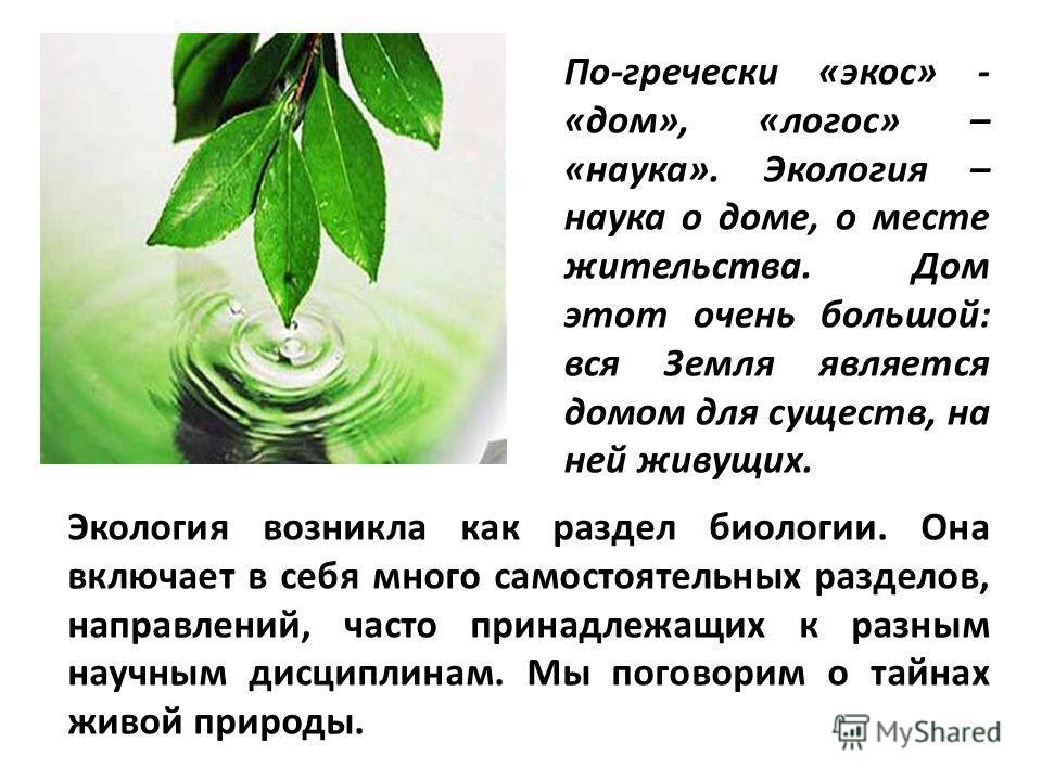 По-гречески «экос» - «дом», «логос» – «наука». Экология – наука о доме, о месте жительства. Дом этот очень большой: вся Земля является домом для существ, на ней живущих. Экология возникла как раздел биологии. Она включает в себя много самостоятельных