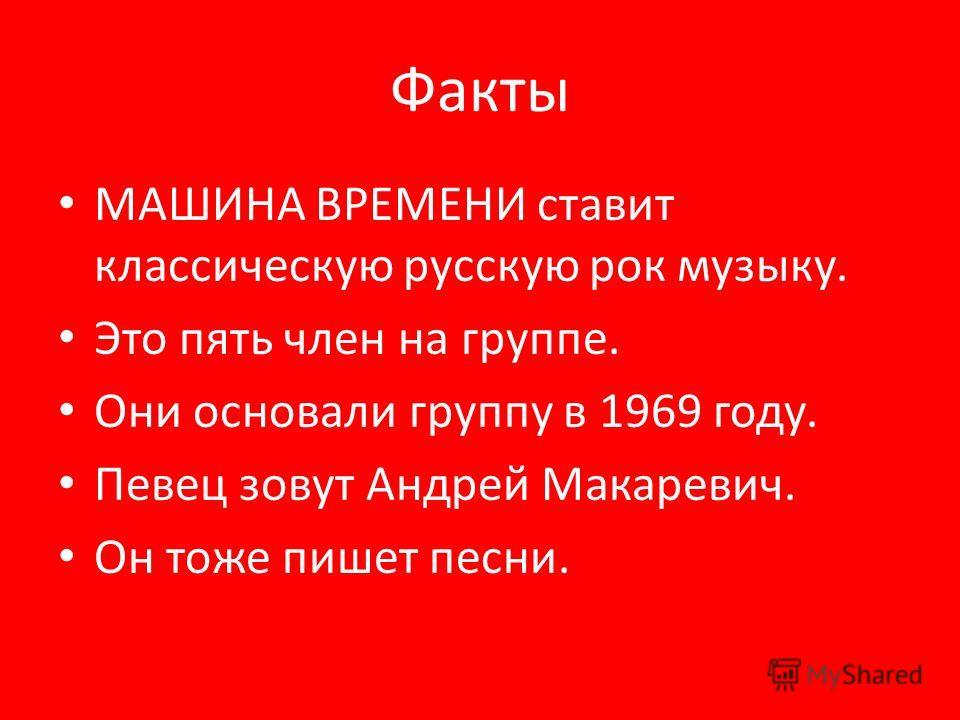 Факты МАШИНА ВРЕМЕНИ ставит классическую русскую рок музыку. Это пять член на группе. Они основали группу в 1969 году. Певец зовут Андрей Макаревич. Он тоже пишет песни.