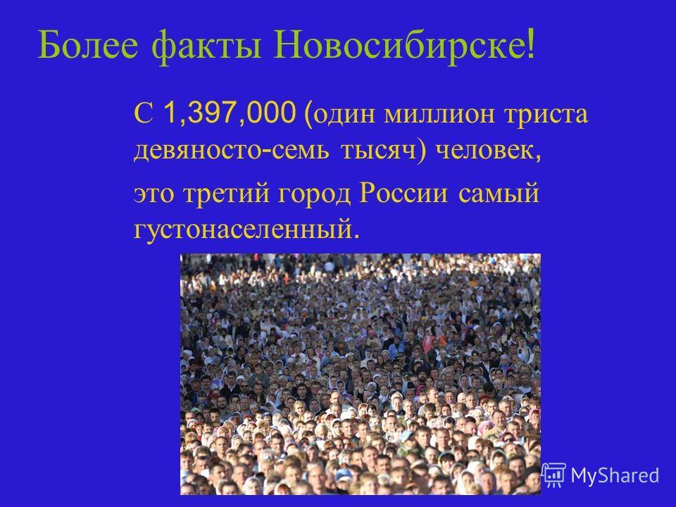 Более факты Новосибирске ! С 1,397,000 ( один миллион триста девяносто - семь тысяч) человек, это третий город России самый густонаселенный.