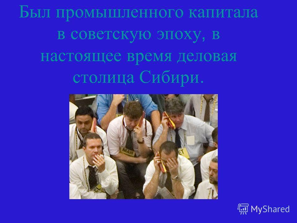 Был промышленного капитала в советскую эпоху, в настоящее время деловая столица Сибири.
