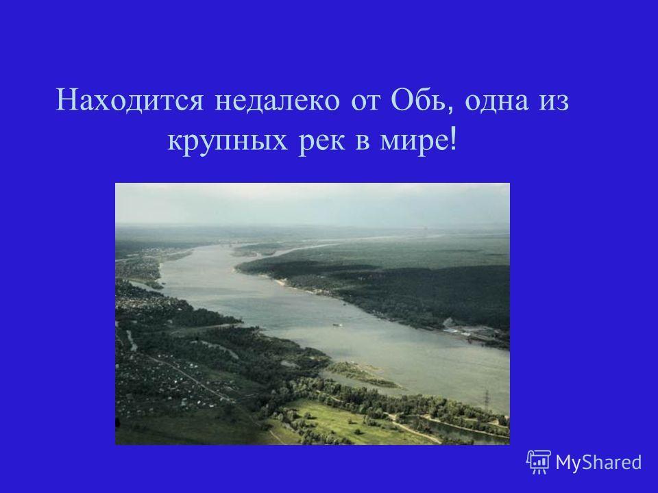 Находится недалеко от Обь, одна из крупных рек в мире !