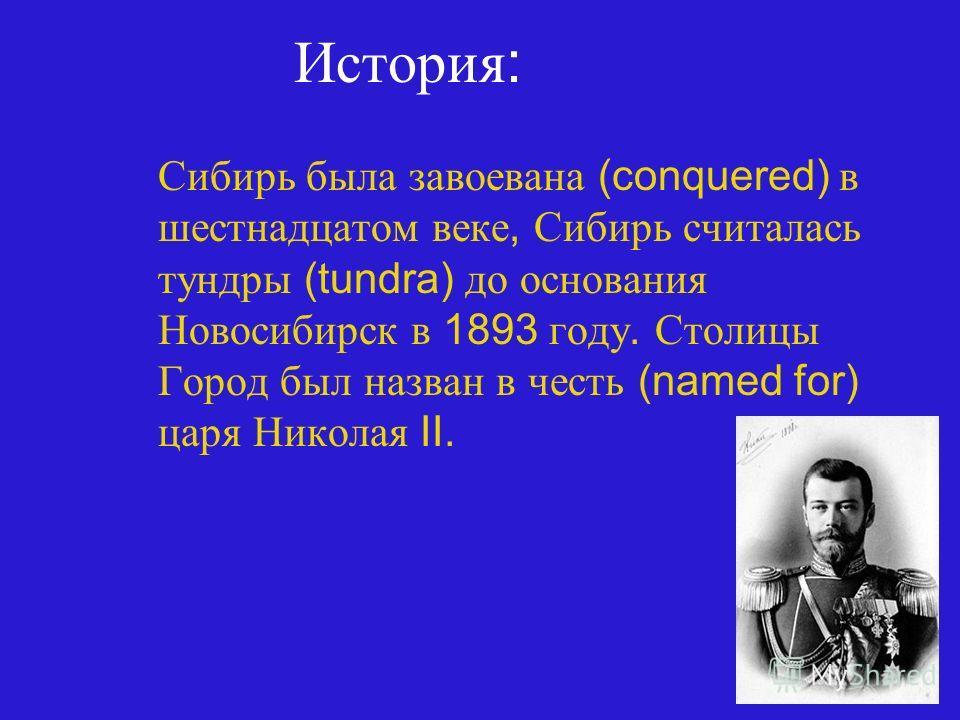 История : Сибирь была завоевана (conquered) в шестнадцатом веке, Сибирь считалась тундры (tundra) до основания Новосибирск в 1893 году. Столицы Город был назван в честь (named for) царя Николая II.