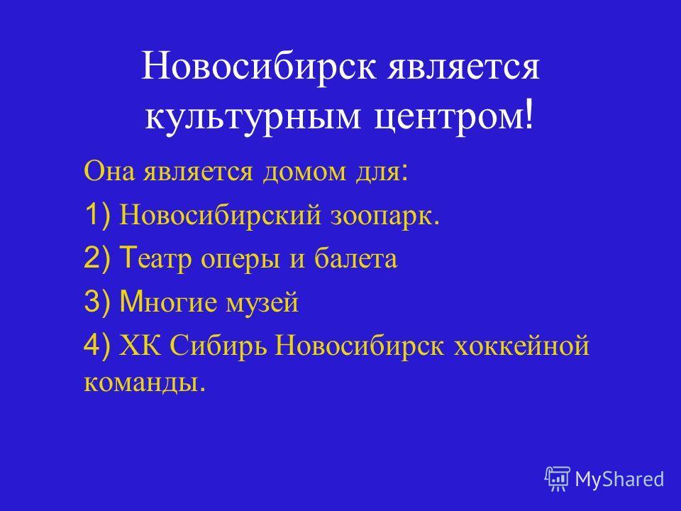 Новосибирск является культурным центром ! Она является домом для : 1) Новосибирский зоопарк. 2) T еатр оперы и балета 3) M ногие музей 4) ХК Сибирь Новосибирск хоккейной команды.