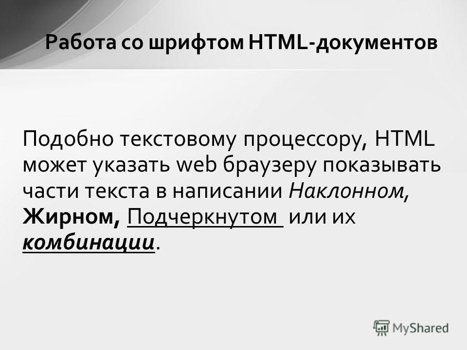 Подобно текстовому процессору, HTML может указать web браузеру показывать части текста в написании Наклонном, Жирном, Подчеркнутом или их комбинации.