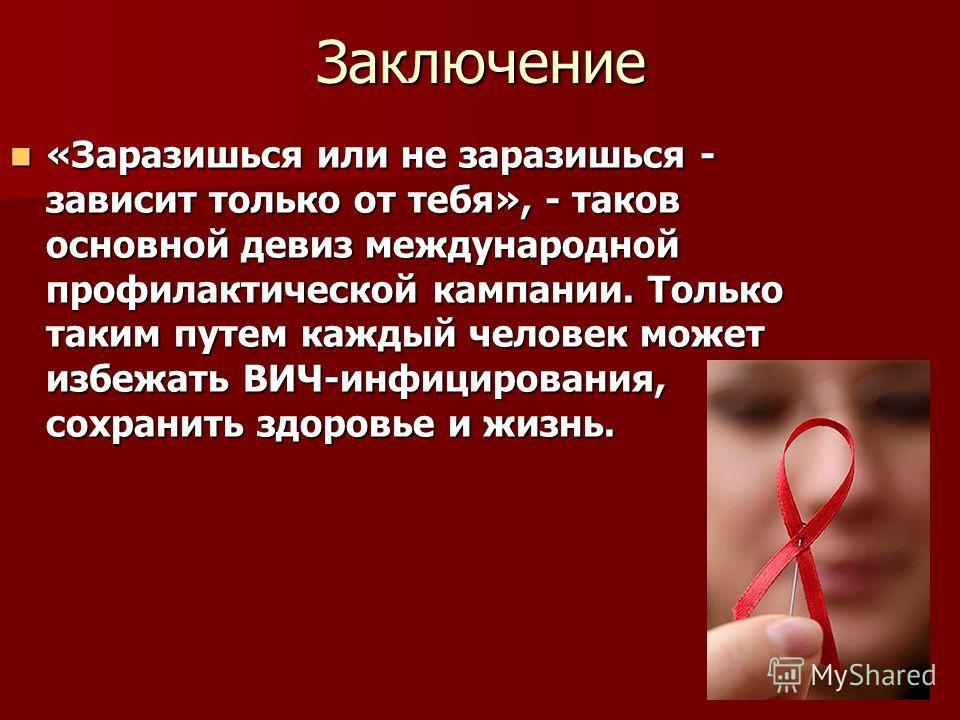 Заключение «Заразишься или не заразишься - зависит только от тебя», - таков основной девиз международной профилактической кампании. Только таким путем каждый человек может избежать ВИЧ-инфицирования, сохранить здоровье и жизнь. «Заразишься или не зар