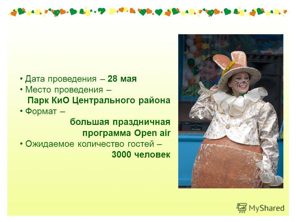 Дата проведения – 28 мая Место проведения – Парк КиО Центрального района Формат – большая праздничная программа Open air Ожидаемое количество гостей – 3000 человек