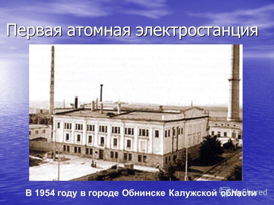 Первая атомная электростанция В 1954 году в городе Обнинске Калужской области