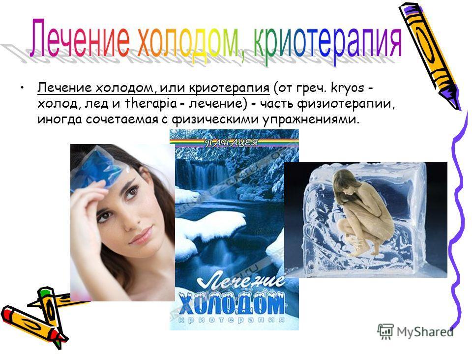Лечение холодом, или криотерапия (от греч. kryos - холод, лед и therapia - лечение) - часть физиотерапии, иногда сочетаемая с физическими упражнениями.