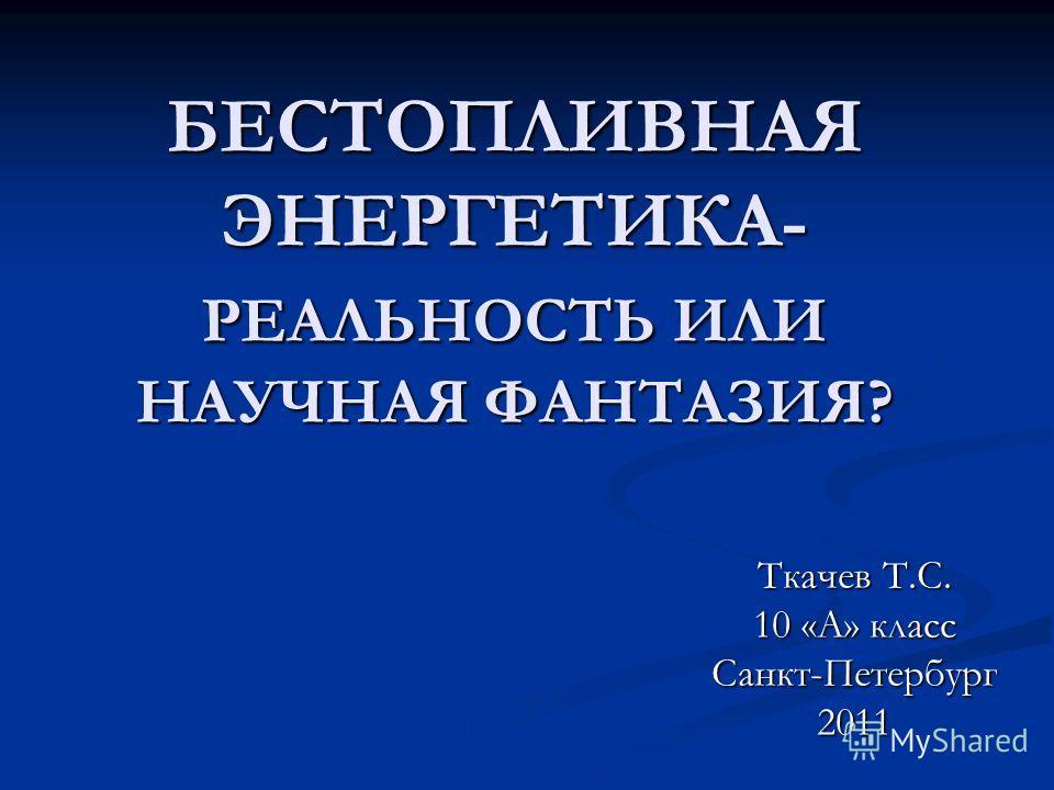 БЕСТОПЛИВНАЯ ЭНЕРГЕТИКА- РЕАЛЬНОСТЬ ИЛИ НАУЧНАЯ ФАНТАЗИЯ? Ткачев Т.С. 10 «А» класс Санкт-Петербург2011