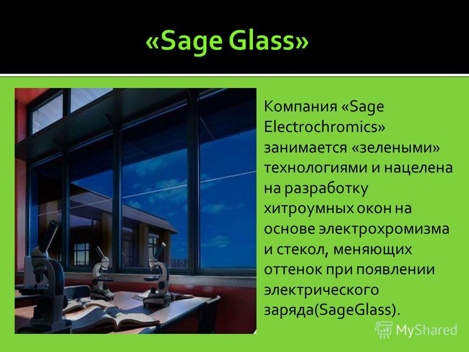 Компания «Sage Electrochromics» занимается «зелеными» технологиями и нацелена на разработку хитроумных окон на основе электрохромизма и стекол, меняющих оттенок при появлении электрического заряда(SageGlass).