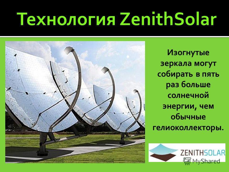 Изогнутые зеркала могут собирать в пять раз больше солнечной энергии, чем обычные гелиоколлекторы.
