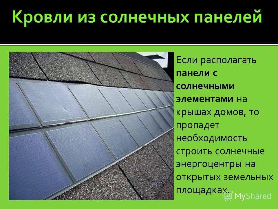 Если располагать панели с солнечными элементами на крышах домов, то пропадет необходимость строить солнечные энергоцентры на открытых земельных площадках.