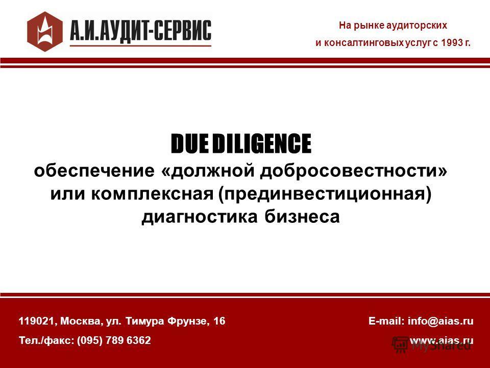 На рынке аудиторских и консалтинговых услуг с 1993 г. 119021, Москва, ул. Тимура Фрунзе, 16 Тел./факс: (095) 789 6362 E-mail: info@aias.ru www.aias.ru DUE DILIGENCE обеспечение «должной добросовестности» или комплексная (прединвестиционная) диагности