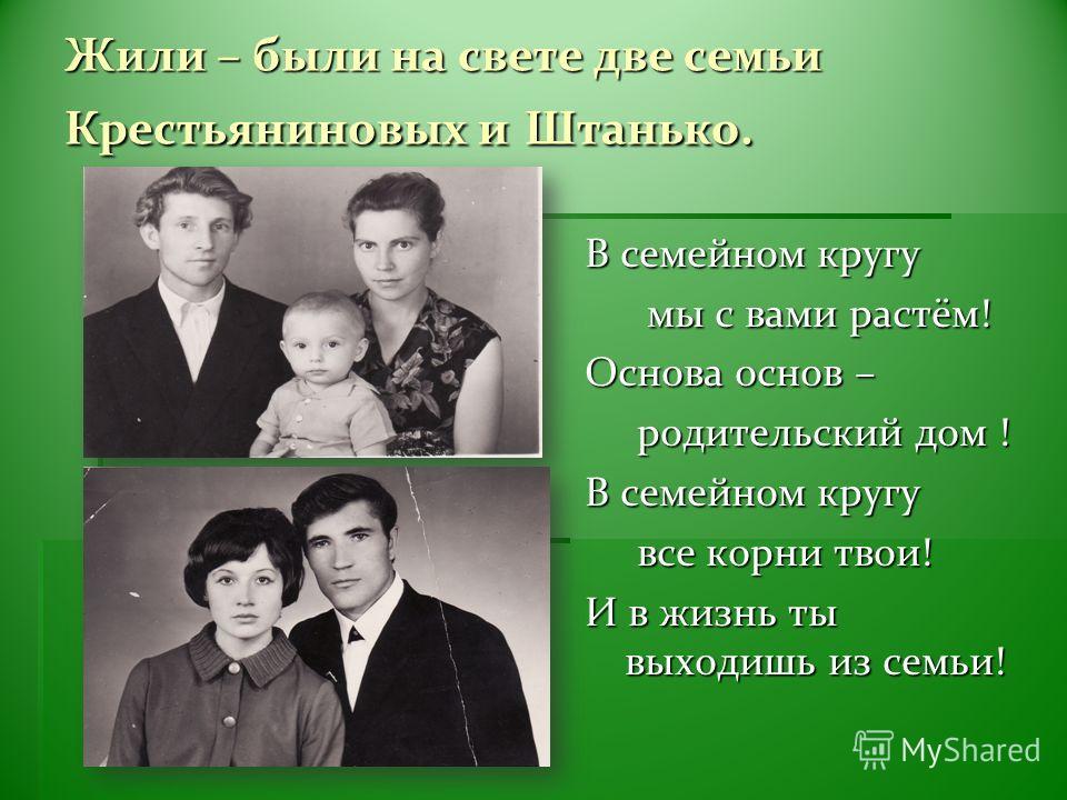 Жили – были на свете две семьи Крестьяниновых и Штанько. В семейном кругу мы с вами растём! мы с вами растём! Основа основ – родительский дом ! родительский дом ! В семейном кругу все корни твои! все корни твои! И в жизнь ты выходишь из семьи!