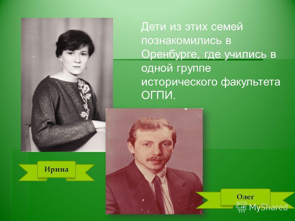 Дети из этих семей познакомились в Оренбурге, где учились в одной группе исторического факультета ОГПИ. Ирина Олег