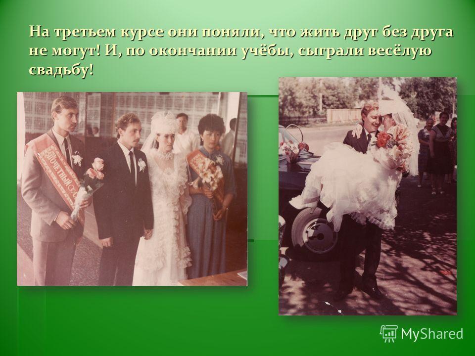 На третьем курсе они поняли, что жить друг без друга не могут! И, по окончании учёбы, сыграли весёлую свадьбу!