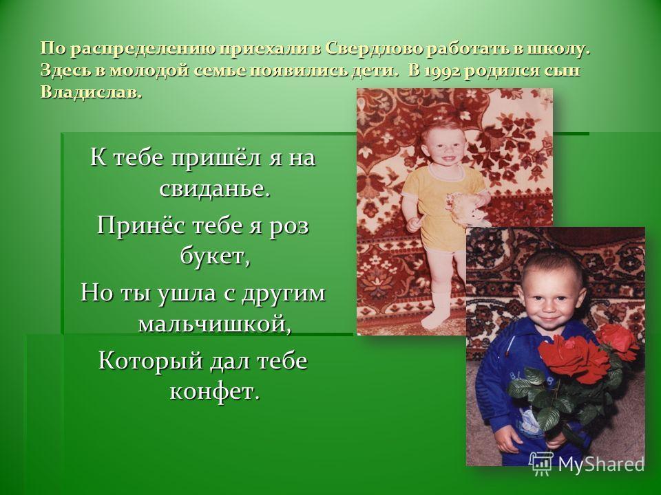 По распределению приехали в Свердлово работать в школу. Здесь в молодой семье появились дети. В 1992 родился сын Владислав. К тебе пришёл я на свиданье. Принёс тебе я роз букет, Но ты ушла с другим мальчишкой, Который дал тебе конфет.