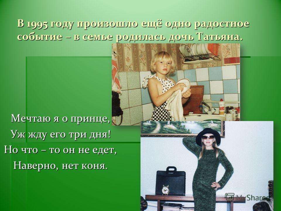 В 1995 году произошло ещё одно радостное событие – в семье родилась дочь Татьяна. Мечтаю я о принце, Уж жду его три дня! Но что – то он не едет, Наверно, нет коня.