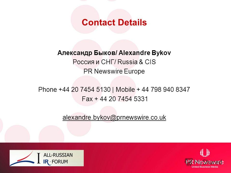 Contact Details Александр Быков/ Alexandre Bykov Россия и СНГ/ Russia & CIS PR Newswire Europe Phone +44 20 7454 5130 | Mobile + 44 798 940 8347 Fax + 44 20 7454 5331 alexandre.bykov@prnewswire.co.uk