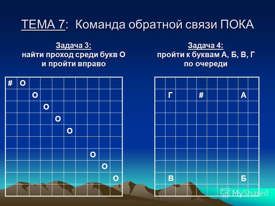 ТЕМА 7: Команда обратной связи ПОКА #О О О О О О О О Задача 3: найти проход среди букв О и пройти вправо Г#А ВБ Задача 4: пройти к буквам А, Б, В, Г по очереди