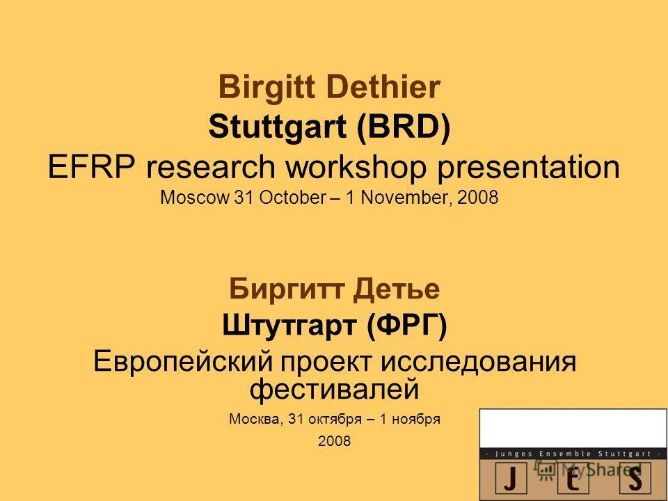 Birgitt Dethier Stuttgart (BRD) EFRP research workshop presentation Moscow 31 October – 1 November, 2008 Биргитт Детье Штутгарт (ФРГ) Европейский проект исследования фестивалей Москва, 31 октября – 1 ноября 2008