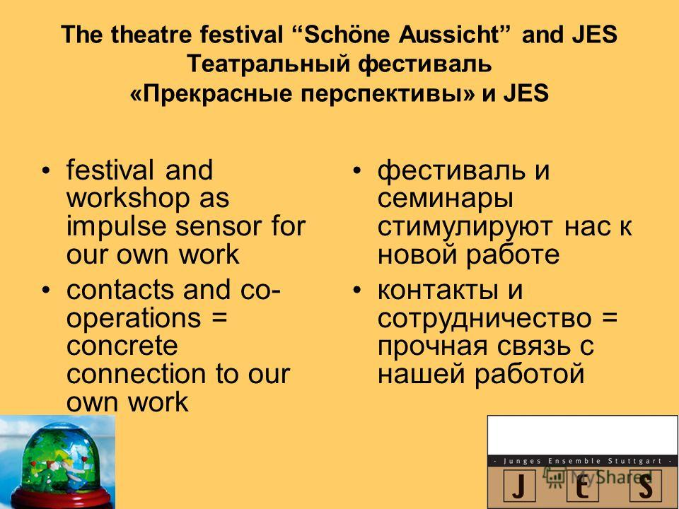 The theatre festival Schöne Aussicht and JES Театральный фестиваль «Прекрасные перспективы» и JES festival and workshop as impulse sensor for our own work contacts and co- operations = concrete connection to our own work фестиваль и семинары стимулир